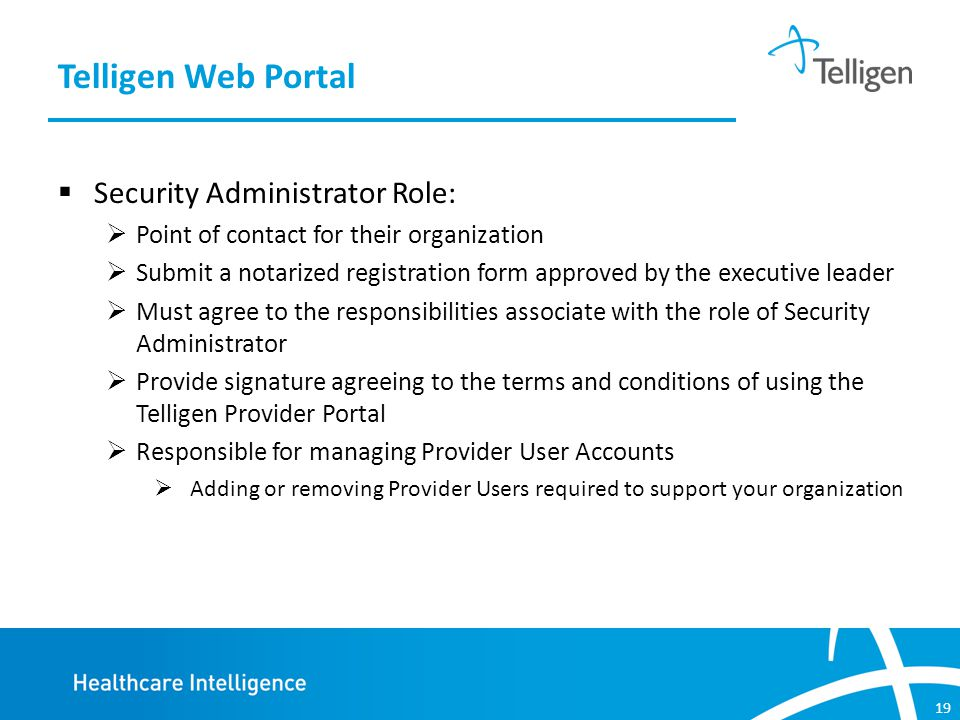 19  Security Administrator Role:  Point of contact for their organization  Submit a notarized registration form approved by the executive leader  Must agree to the responsibilities associate with the role of Security Administrator  Provide signature agreeing to the terms and conditions of using the Telligen Provider Portal  Responsible for managing Provider User Accounts  Adding or removing Provider Users required to support your organization Telligen Web Portal