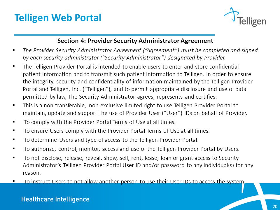 20 Section 4: Provider Security Administrator Agreement  The Provider Security Administrator Agreement ( Agreement ) must be completed and signed by each security administrator ( Security Administrator ) designated by Provider.