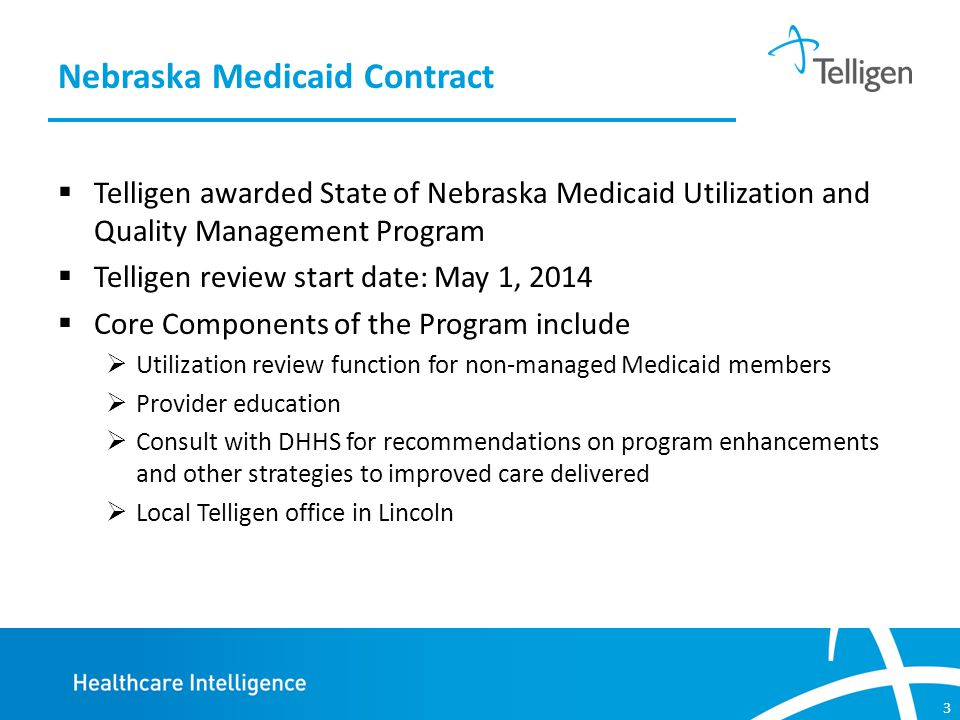 3  Telligen awarded State of Nebraska Medicaid Utilization and Quality Management Program  Telligen review start date: May 1, 2014  Core Components of the Program include  Utilization review function for non-managed Medicaid members  Provider education  Consult with DHHS for recommendations on program enhancements and other strategies to improved care delivered  Local Telligen office in Lincoln Nebraska Medicaid Contract