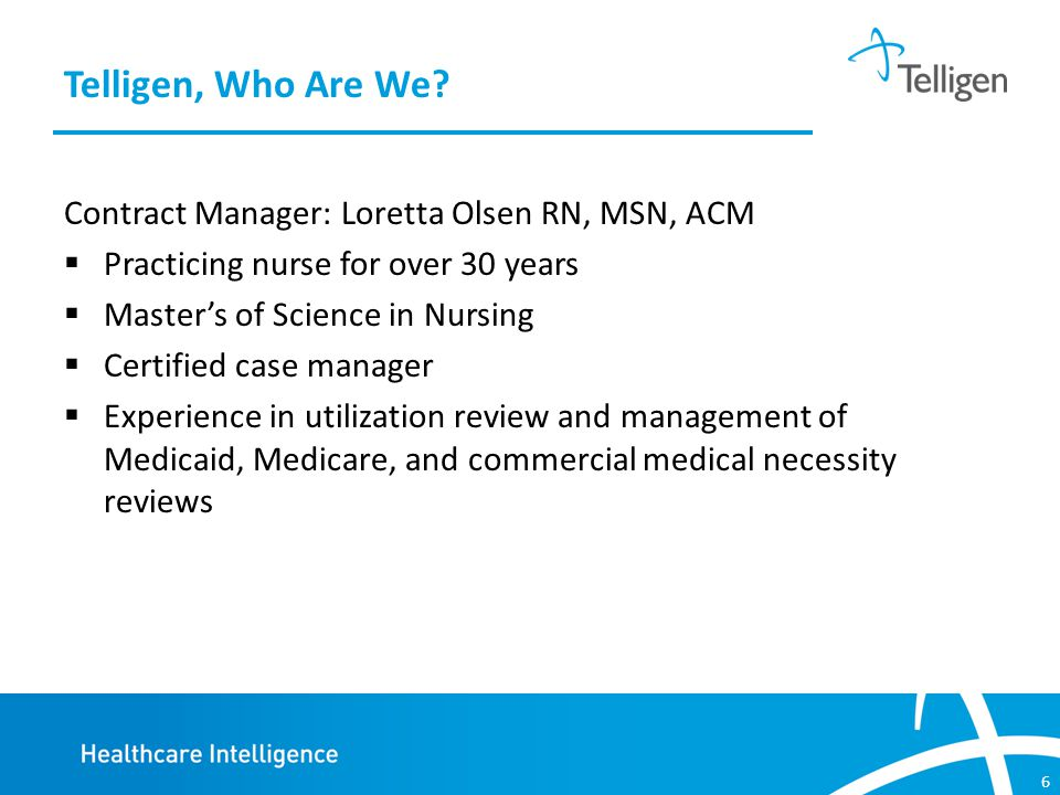6 Contract Manager: Loretta Olsen RN, MSN, ACM  Practicing nurse for over 30 years  Master's of Science in Nursing  Certified case manager  Experience in utilization review and management of Medicaid, Medicare, and commercial medical necessity reviews Telligen, Who Are We