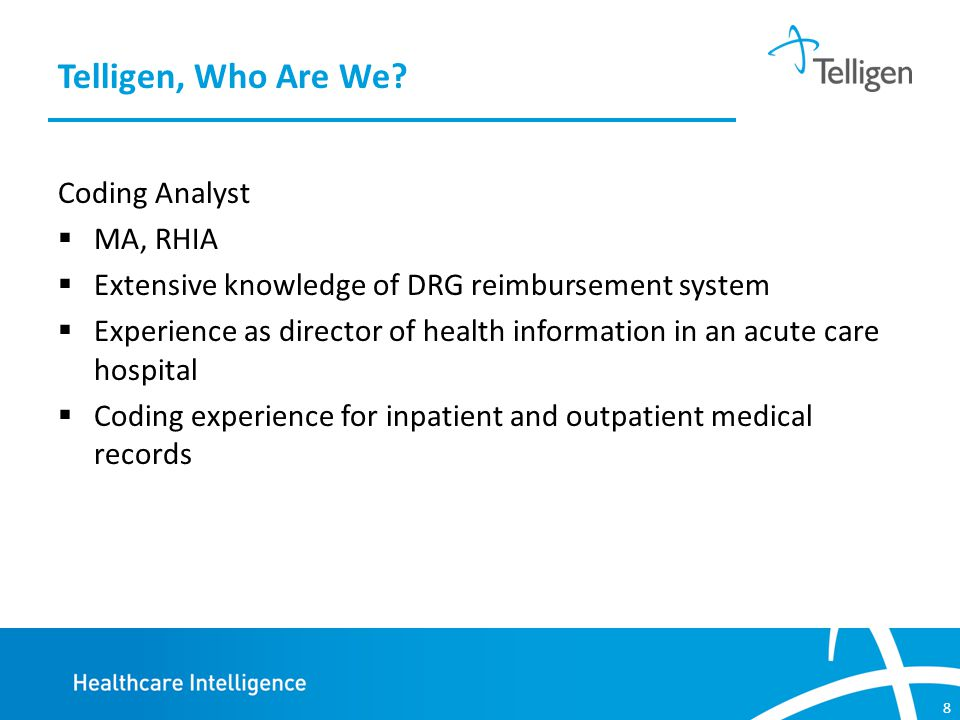 8 Coding Analyst  MA, RHIA  Extensive knowledge of DRG reimbursement system  Experience as director of health information in an acute care hospital  Coding experience for inpatient and outpatient medical records Telligen, Who Are We?