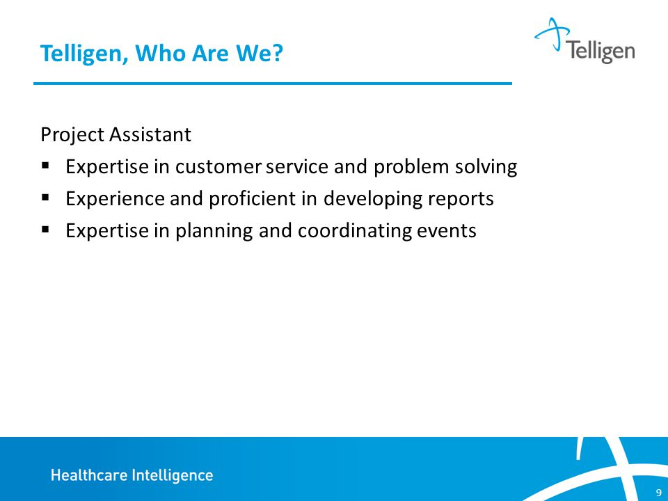 9 Project Assistant  Expertise in customer service and problem solving  Experience and proficient in developing reports  Expertise in planning and coordinating events Telligen, Who Are We