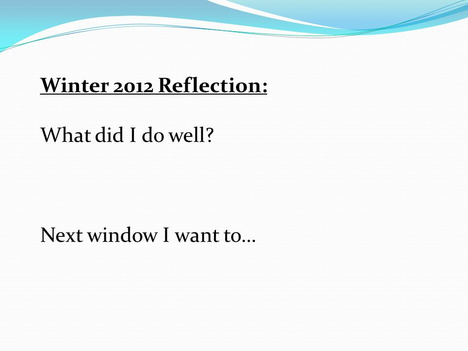 Winter 2012 Reflection: What did I do well? Next window I want to…