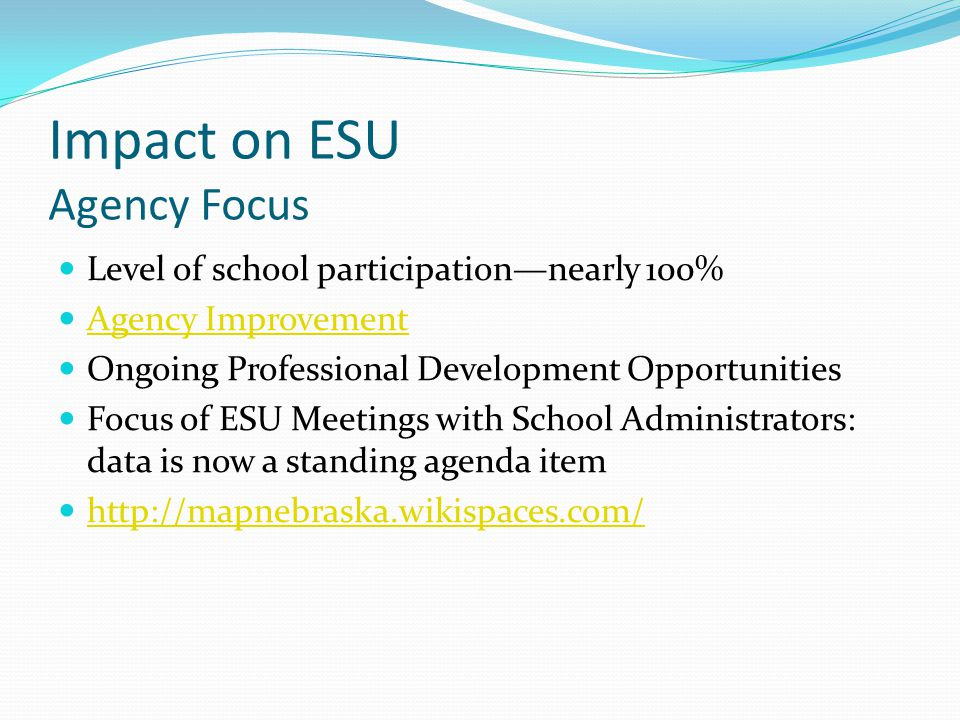 Impact on ESU Agency Focus Level of school participation—nearly 100% Agency Improvement Ongoing Professional Development Opportunities Focus of ESU Meetings with School Administrators: data is now a standing agenda item http://mapnebraska.wikispaces.com/