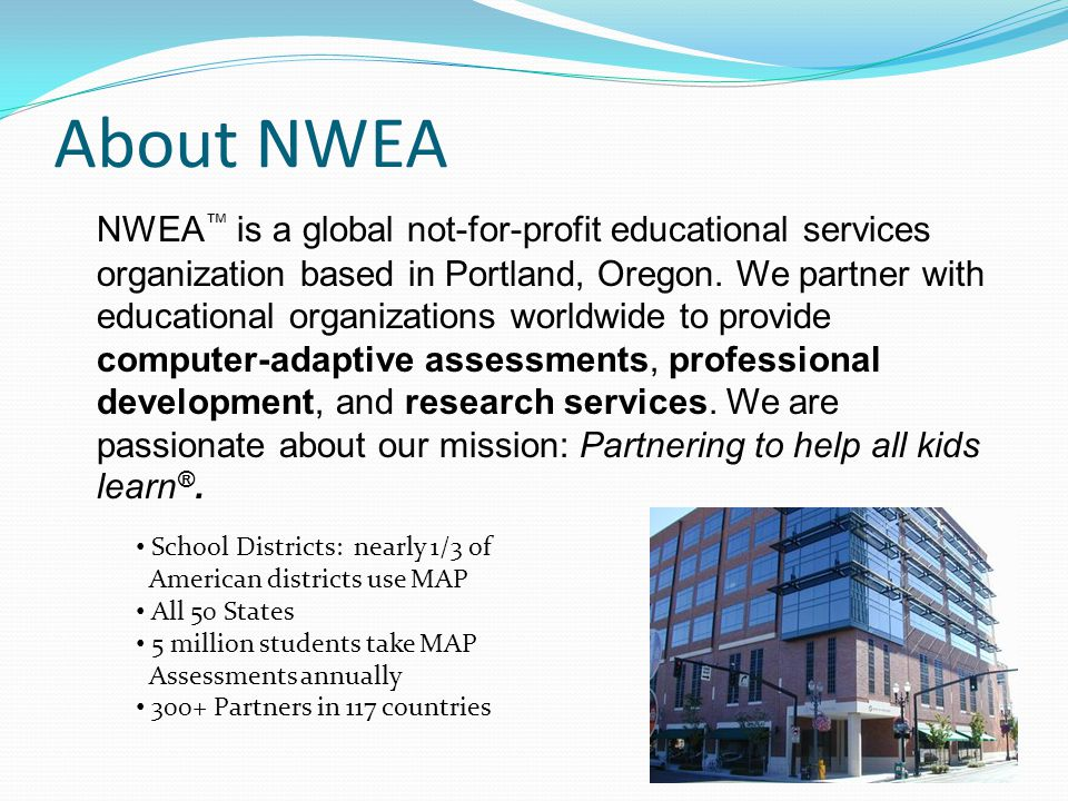 About NWEA NWEA ™ is a global not-for-profit educational services organization based in Portland, Oregon.