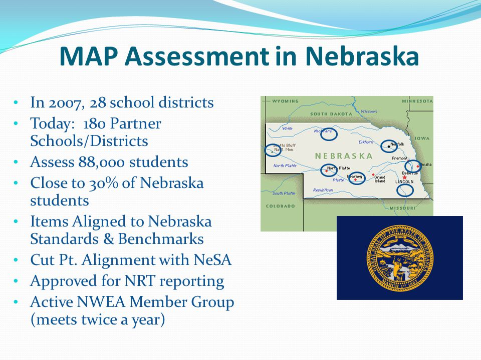 MAP Assessment in Nebraska In 2007, 28 school districts Today: 180 Partner Schools/Districts Assess 88,000 students Close to 30% of Nebraska students Items Aligned to Nebraska Standards & Benchmarks Cut Pt.