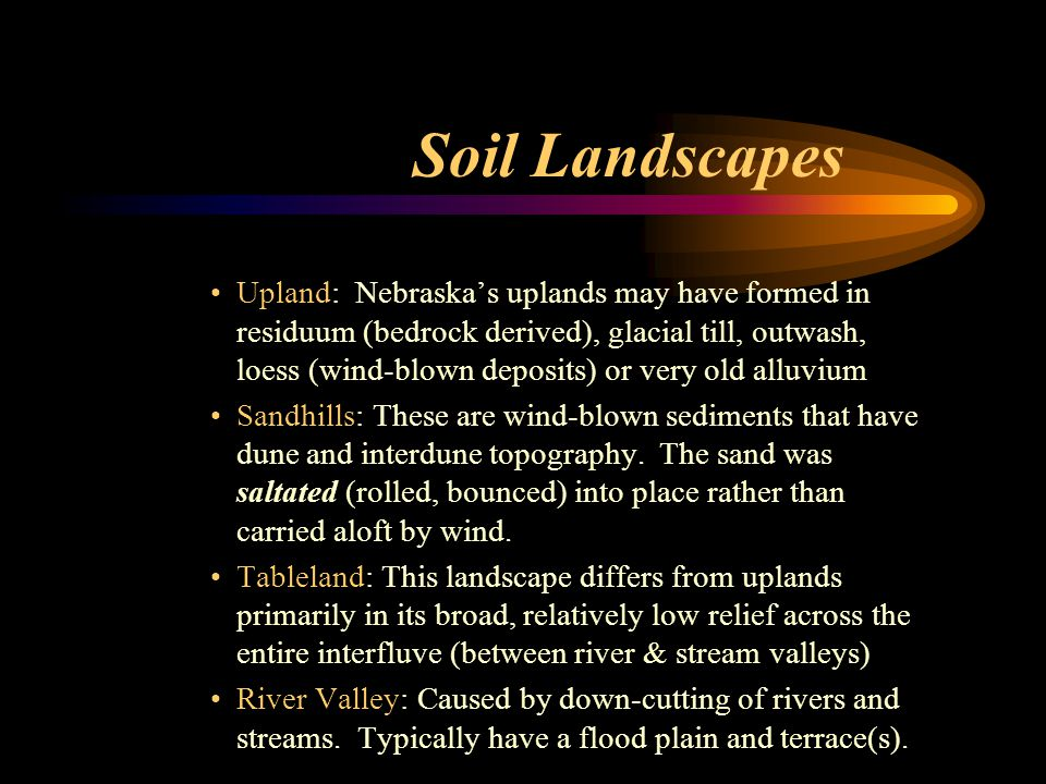 Soil Landscapes Upland: Nebraska's uplands may have formed in residuum (bedrock derived), glacial till, outwash, loess (wind-blown deposits) or very old alluvium Sandhills: These are wind-blown sediments that have dune and interdune topography.