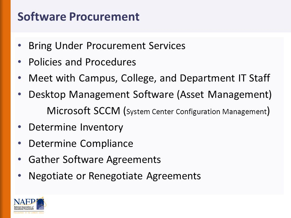 Software Procurement Bring Under Procurement Services Policies and Procedures Meet with Campus, College, and Department IT Staff Desktop Management Software (Asset Management) Microsoft SCCM ( System Center Configuration Management ) Determine Inventory Determine Compliance Gather Software Agreements Negotiate or Renegotiate Agreements