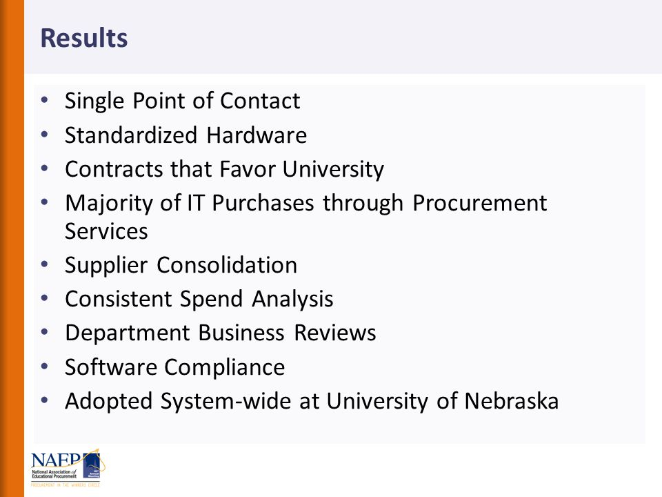 Results Single Point of Contact Standardized Hardware Contracts that Favor University Majority of IT Purchases through Procurement Services Supplier Consolidation Consistent Spend Analysis Department Business Reviews Software Compliance Adopted System-wide at University of Nebraska