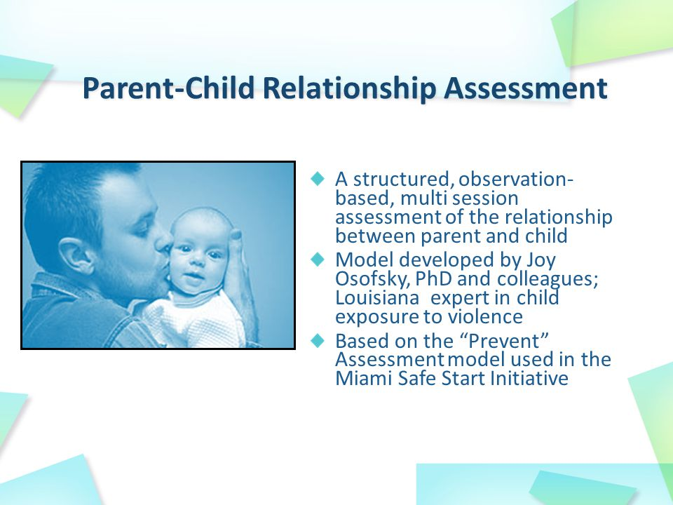 A structured, observation- based, multi session assessment of the relationship between parent and child Model developed by Joy Osofsky, PhD and colleagues; Louisiana expert in child exposure to violence Based on the Prevent Assessment model used in the Miami Safe Start Initiative