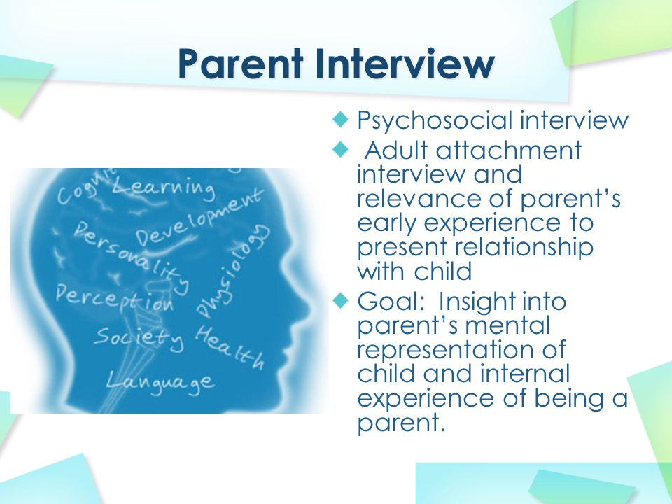 Psychosocial interview Adult attachment interview and relevance of parent's early experience to present relationship with child Goal: Insight into par