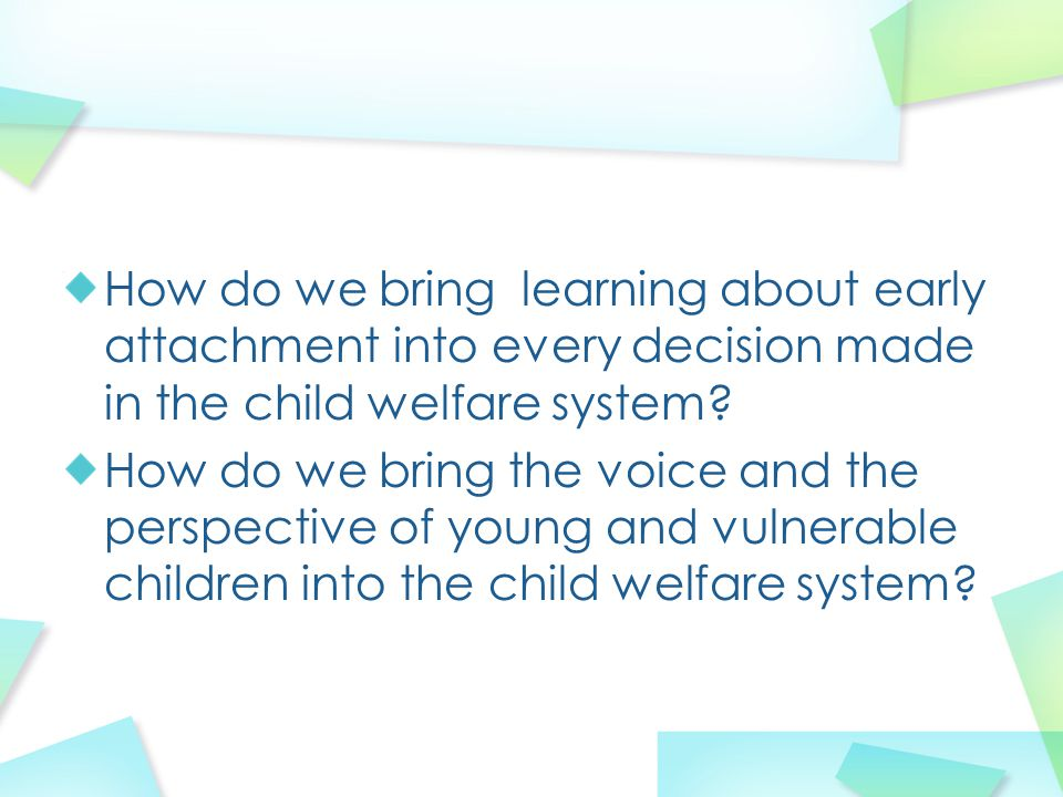 How do we bring learning about early attachment into every decision made in the child welfare system? How do we bring the voice and the perspective of