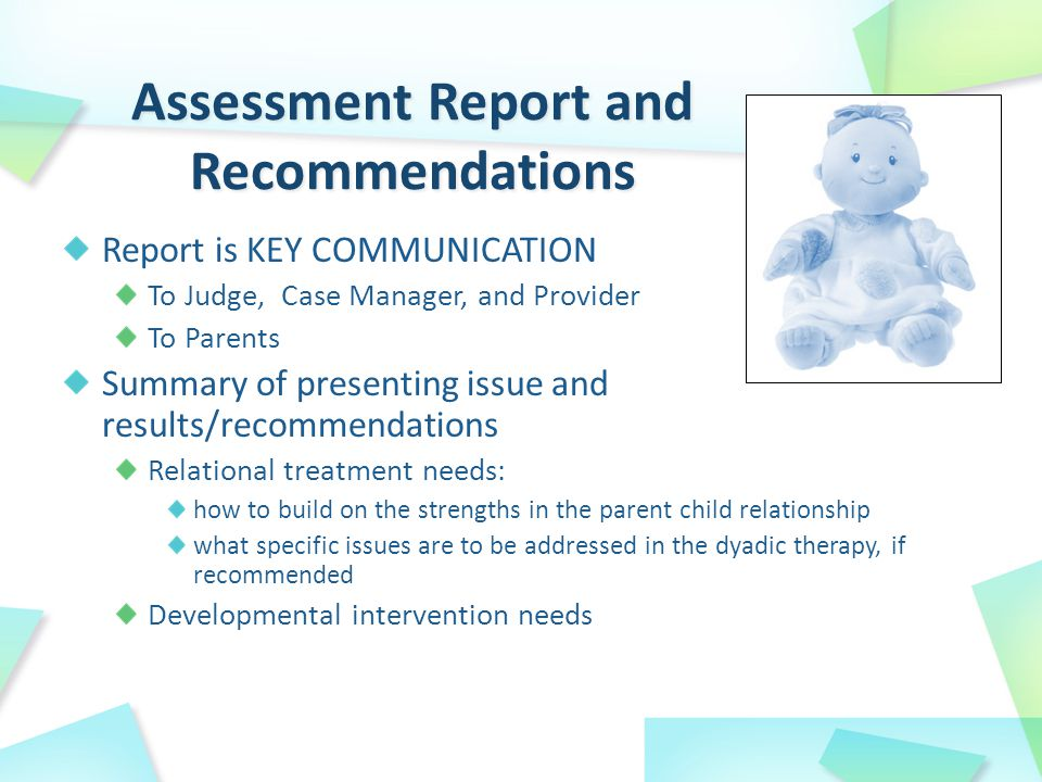 Report is KEY COMMUNICATION To Judge, Case Manager, and Provider To Parents Summary of presenting issue and results/recommendations Relational treatment needs: how to build on the strengths in the parent child relationship what specific issues are to be addressed in the dyadic therapy, if recommended Developmental intervention needs