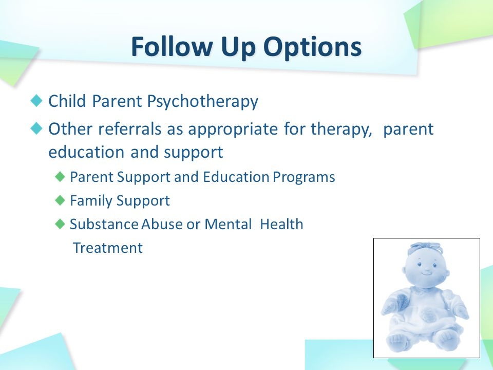 Child Parent Psychotherapy Other referrals as appropriate for therapy, parent education and support Parent Support and Education Programs Family Support Substance Abuse or Mental Health Treatment