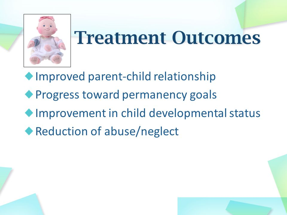 Improved parent-child relationship Progress toward permanency goals Improvement in child developmental status Reduction of abuse/neglect