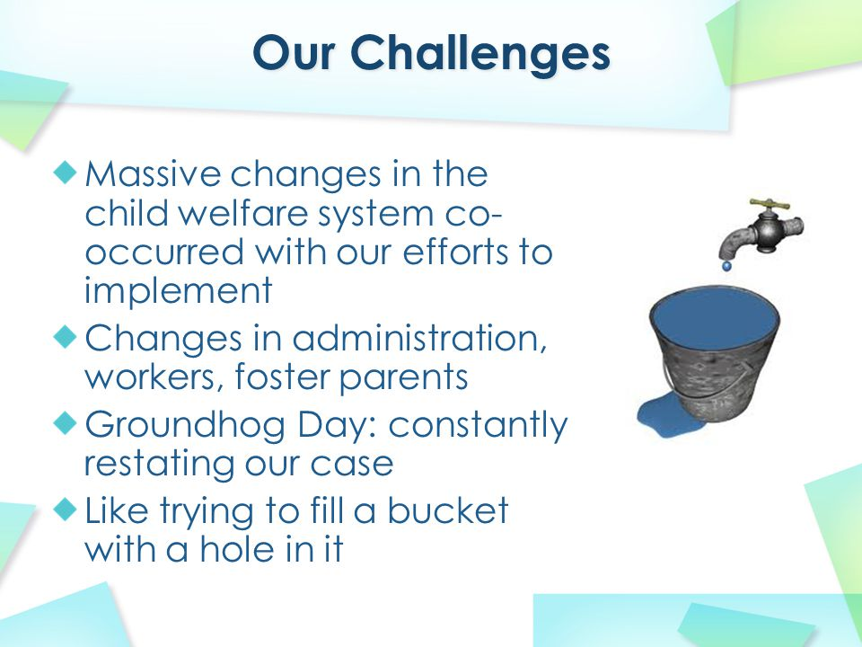 Massive changes in the child welfare system co- occurred with our efforts to implement Changes in administration, workers, foster parents Groundhog Day: constantly restating our case Like trying to fill a bucket with a hole in it
