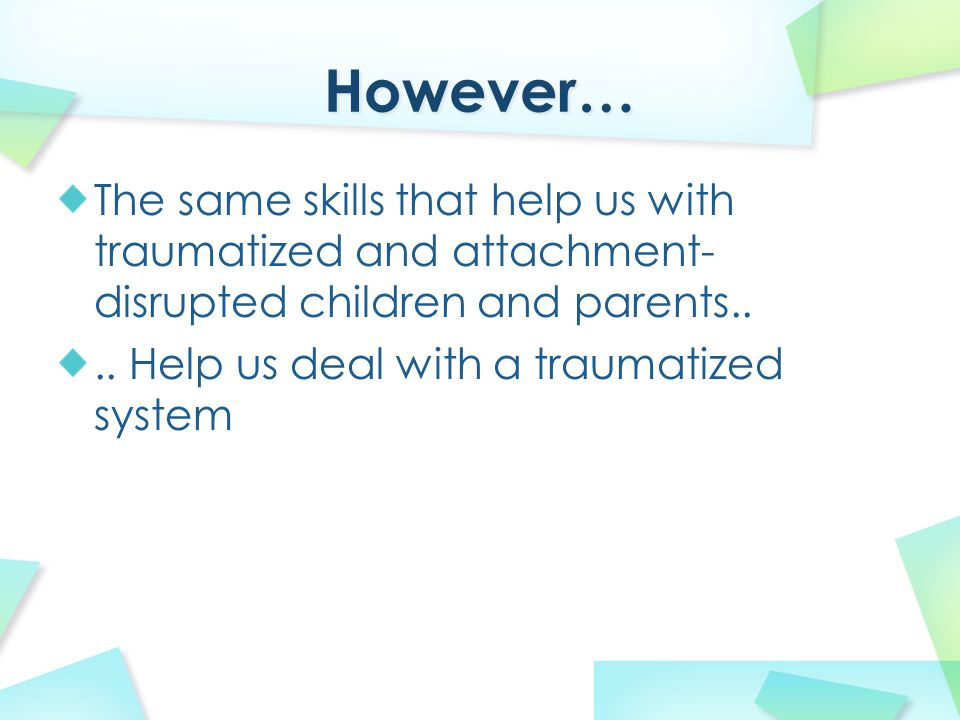 The same skills that help us with traumatized and attachment- disrupted children and parents.... Help us deal with a traumatized system