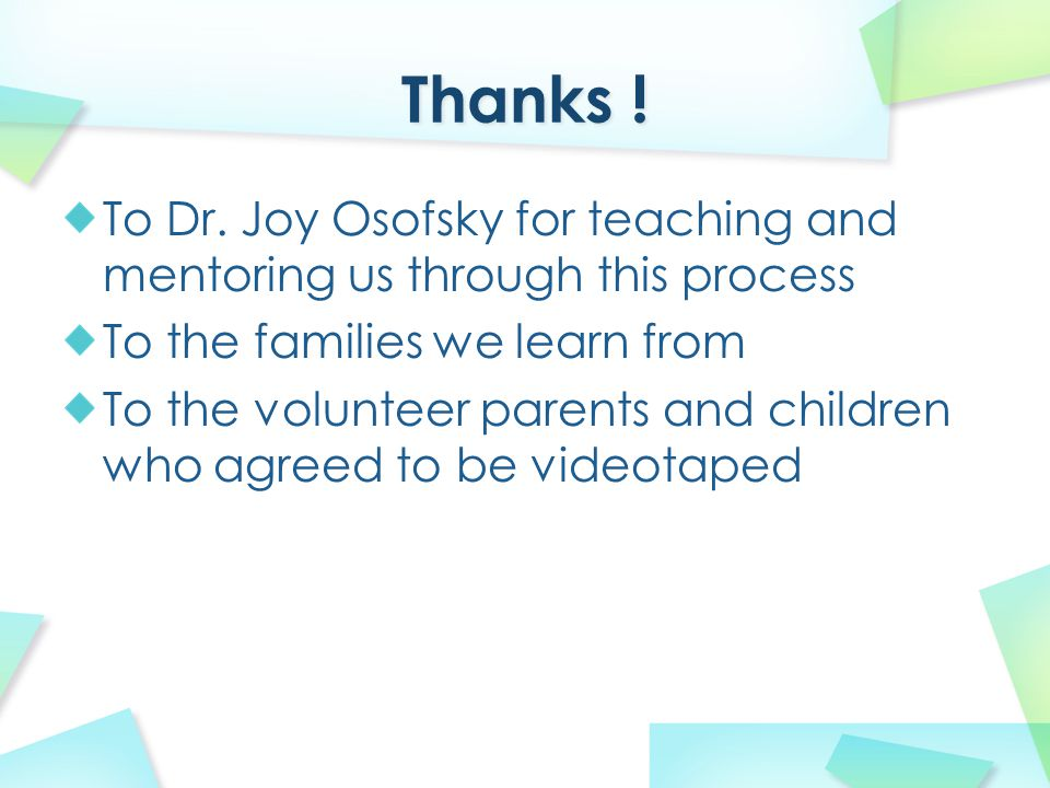 To Dr. Joy Osofsky for teaching and mentoring us through this process To the families we learn from To the volunteer parents and children who agreed t