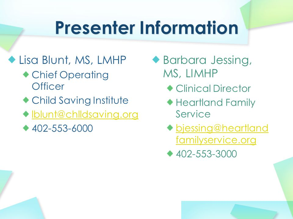 Lisa Blunt, MS, LMHP Chief Operating Officer Child Saving Institute lblunt@chlldsaving.org 402-553-6000 Barbara Jessing, MS, LIMHP Clinical Director Heartland Family Service bjessing@heartland familyservice.org 402-553-3000