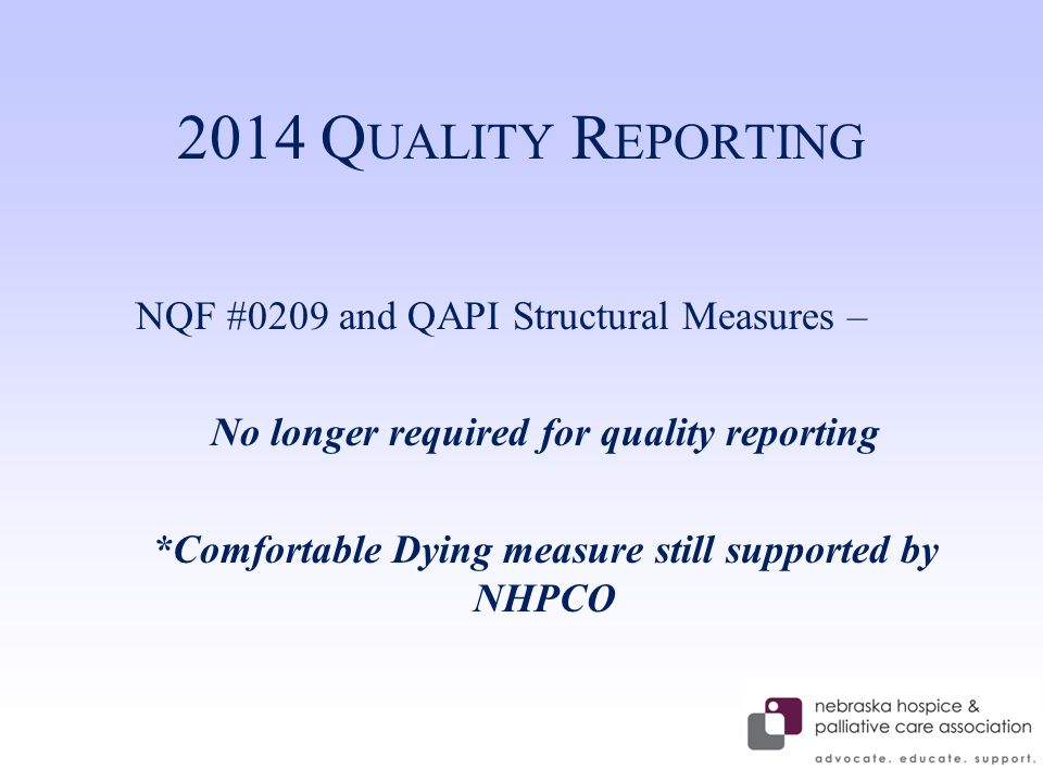 2014 Q UALITY R EPORTING NQF #0209 and QAPI Structural Measures – No longer required for quality reporting *Comfortable Dying measure still supported by NHPCO