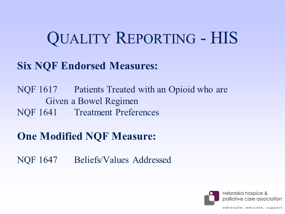 Q UALITY R EPORTING - HIS Six NQF Endorsed Measures: NQF 1617 Patients Treated with an Opioid who are Given a Bowel Regimen NQF 1641 Treatment Preferences One Modified NQF Measure: NQF 1647Beliefs/Values Addressed