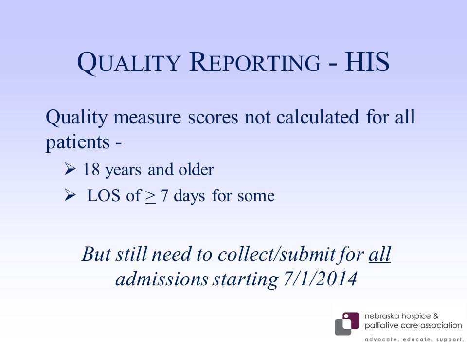 Q UALITY R EPORTING - HIS Quality measure scores not calculated for all patients -  18 years and older  LOS of > 7 days for some But still need to collect/submit for all admissions starting 7/1/2014