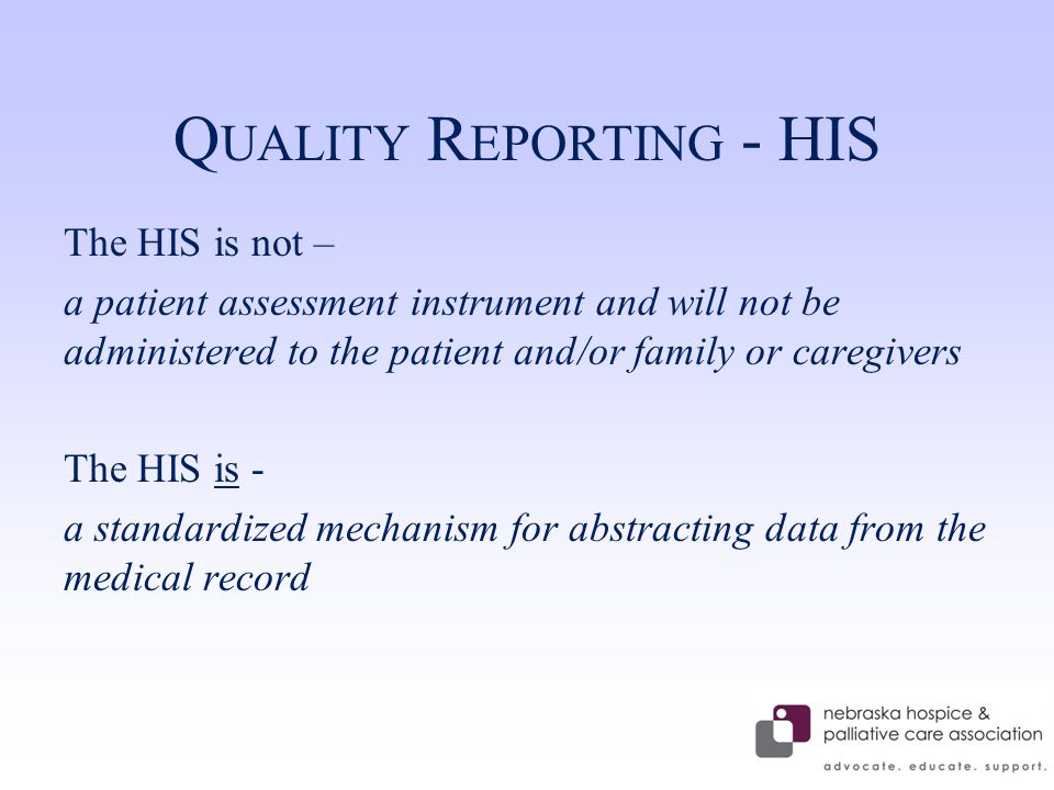 Q UALITY R EPORTING - HIS The HIS is not – a patient assessment instrument and will not be administered to the patient and/or family or caregivers The HIS is - a standardized mechanism for abstracting data from the medical record