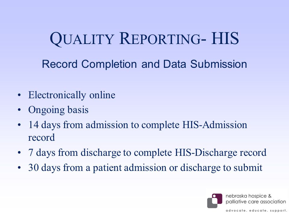 Q UALITY R EPORTING - HIS Record Completion and Data Submission Electronically online Ongoing basis 14 days from admission to complete HIS-Admission record 7 days from discharge to complete HIS-Discharge record 30 days from a patient admission or discharge to submit