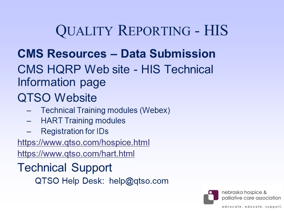 Q UALITY R EPORTING - HIS CMS Resources – Data Submission CMS HQRP Web site - HIS Technical Information page QTSO Website –Technical Training modules (Webex) –HART Training modules –Registration for IDs https://www.qtso.com/hospice.html https://www.qtso.com/hart.html Technical Support QTSO Help Desk: help@qtso.com