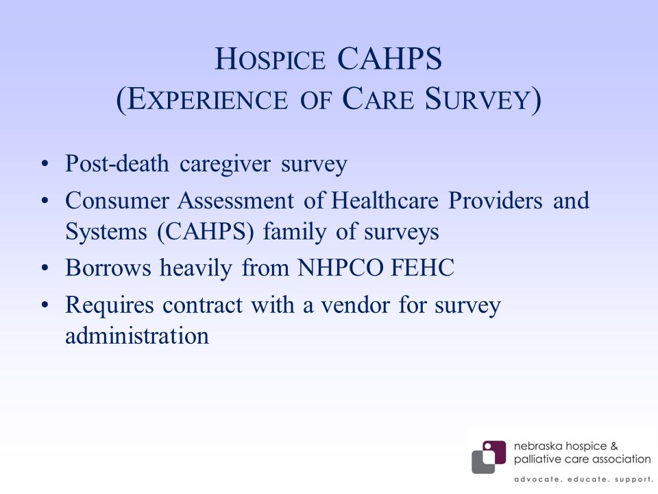 H OSPICE CAHPS (E XPERIENCE OF C ARE S URVEY ) Post-death caregiver survey Consumer Assessment of Healthcare Providers and Systems (CAHPS) family of surveys Borrows heavily from NHPCO FEHC Requires contract with a vendor for survey administration