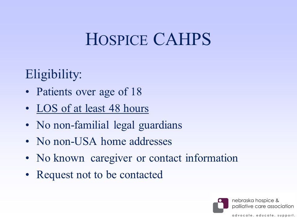 H OSPICE CAHPS Eligibility: Patients over age of 18 LOS of at least 48 hours No non-familial legal guardians No non-USA home addresses No known caregiver or contact information Request not to be contacted