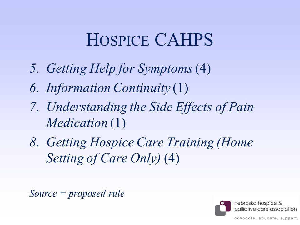 H OSPICE CAHPS 5.Getting Help for Symptoms (4) 6.Information Continuity (1) 7.Understanding the Side Effects of Pain Medication (1) 8.Getting Hospice Care Training (Home Setting of Care Only) (4) Source = proposed rule