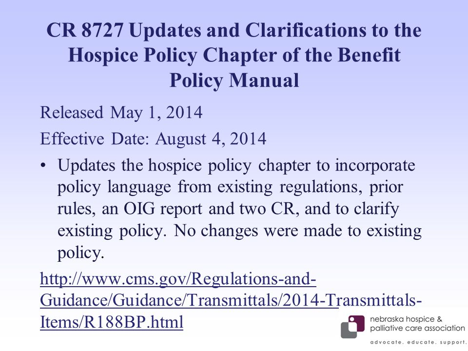 CR 8727 Updates and Clarifications to the Hospice Policy Chapter of the Benefit Policy Manual Released May 1, 2014 Effective Date: August 4, 2014 Updates the hospice policy chapter to incorporate policy language from existing regulations, prior rules, an OIG report and two CR, and to clarify existing policy.