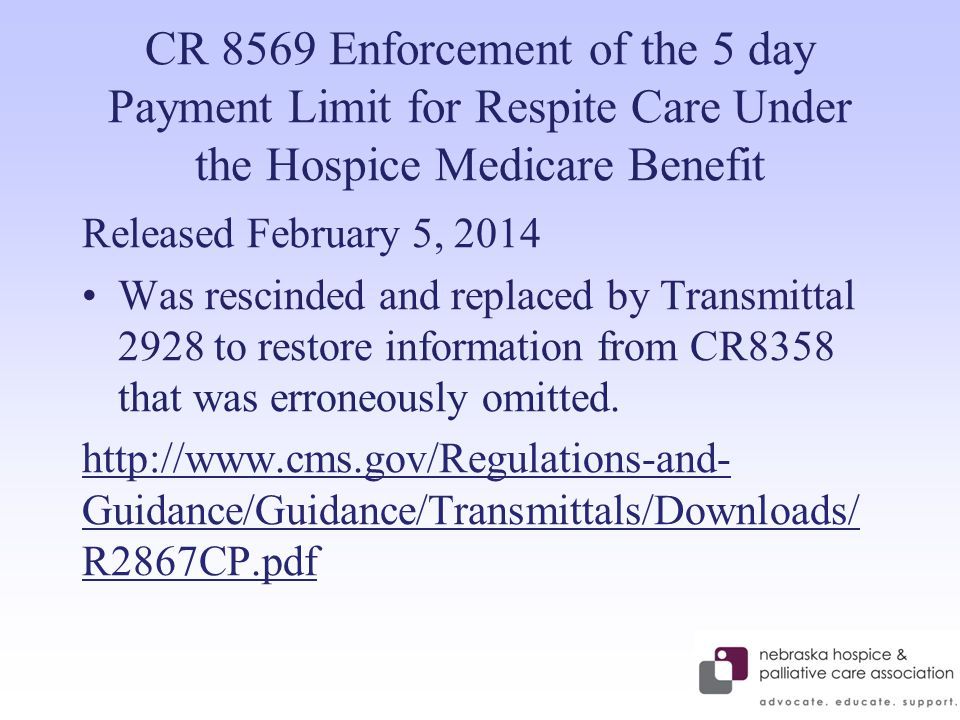 CR 8569 Enforcement of the 5 day Payment Limit for Respite Care Under the Hospice Medicare Benefit Released February 5, 2014 Was rescinded and replaced by Transmittal 2928 to restore information from CR8358 that was erroneously omitted.