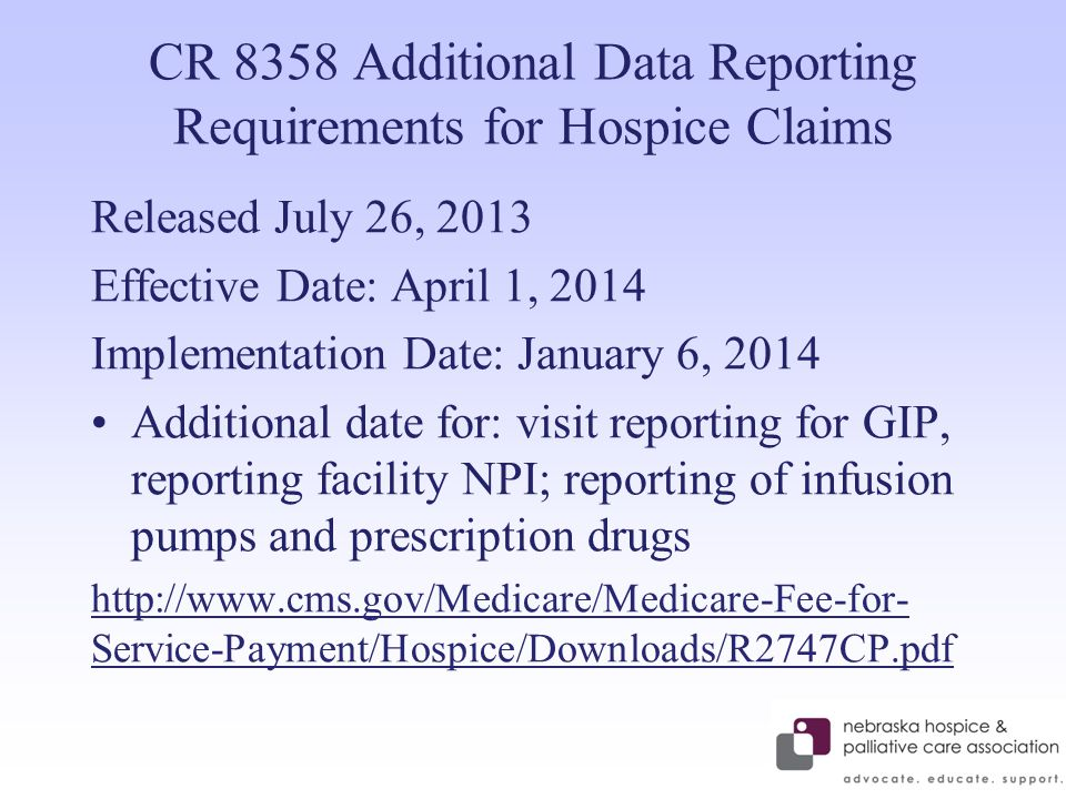 CR 8358 Additional Data Reporting Requirements for Hospice Claims Released July 26, 2013 Effective Date: April 1, 2014 Implementation Date: January 6, 2014 Additional date for: visit reporting for GIP, reporting facility NPI; reporting of infusion pumps and prescription drugs http://www.cms.gov/Medicare/Medicare-Fee-for- Service-Payment/Hospice/Downloads/R2747CP.pdf