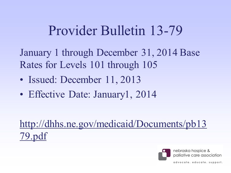 Provider Bulletin 13-79 January 1 through December 31, 2014 Base Rates for Levels 101 through 105 Issued: December 11, 2013 Effective Date: January1, 2014 http://dhhs.ne.gov/medicaid/Documents/pb13 79.pdf