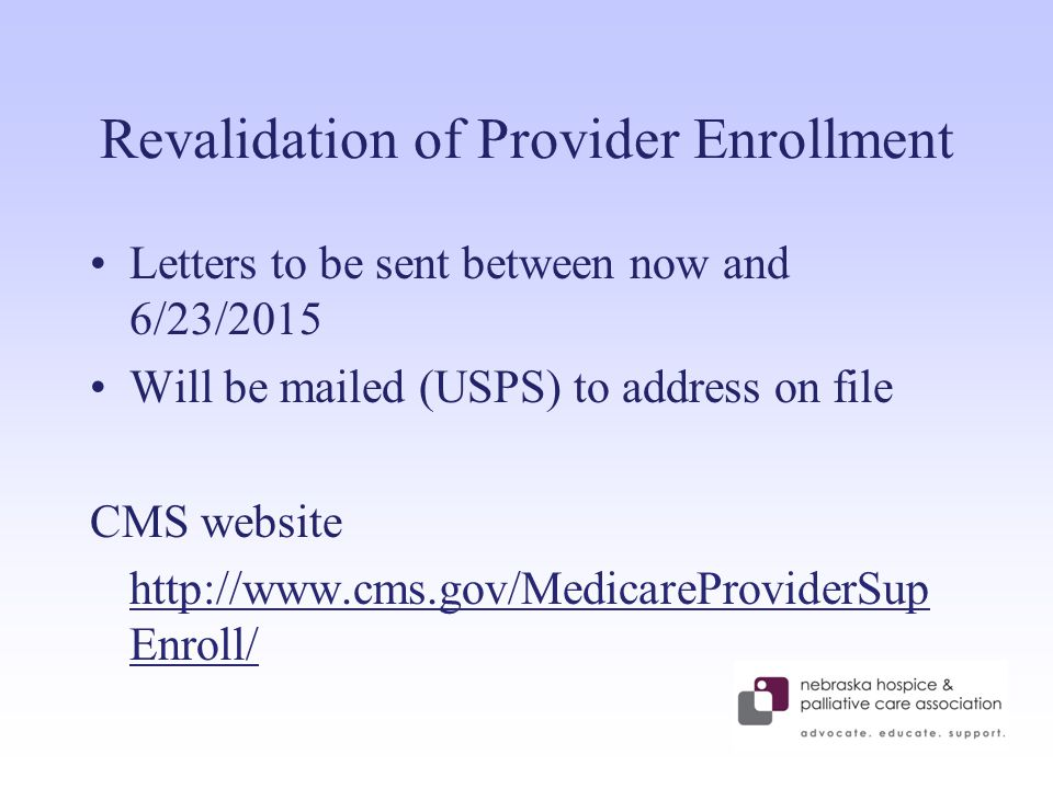 Revalidation of Provider Enrollment Letters to be sent between now and 6/23/2015 Will be mailed (USPS) to address on file CMS website http://www.cms.gov/MedicareProviderSup Enroll/