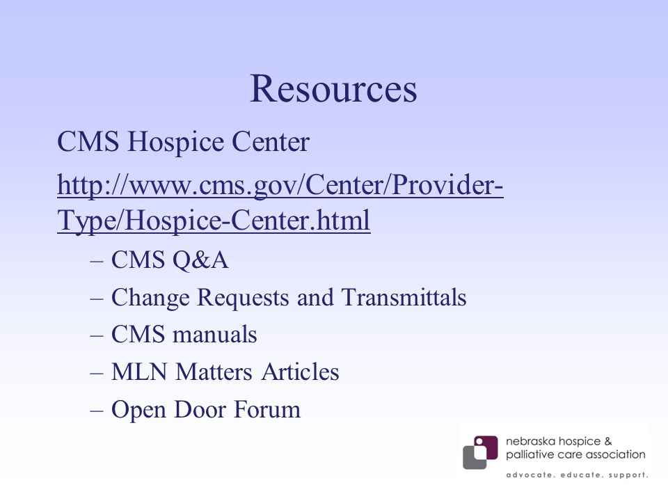 Resources CMS Hospice Center http://www.cms.gov/Center/Provider- Type/Hospice-Center.html –CMS Q&A –Change Requests and Transmittals –CMS manuals –MLN Matters Articles –Open Door Forum