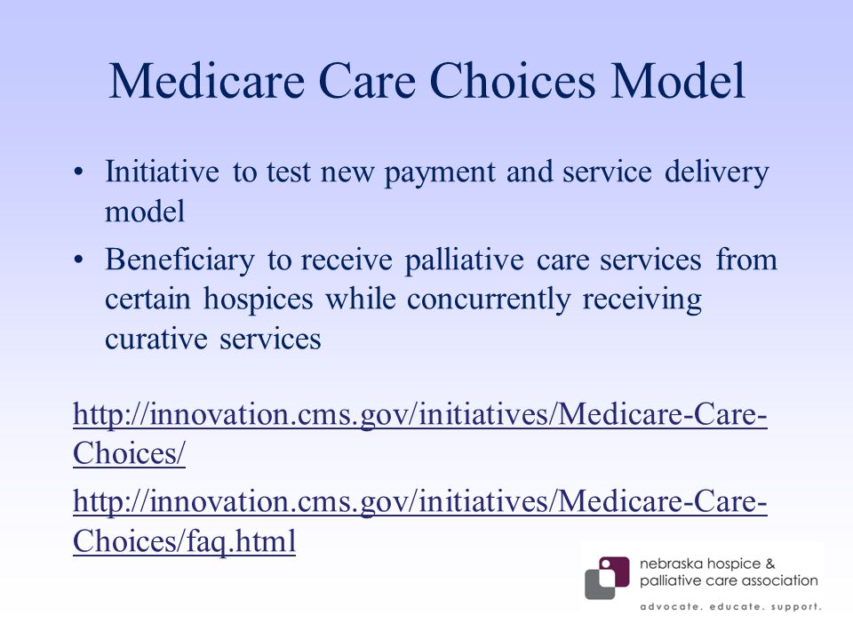 Medicare Care Choices Model Initiative to test new payment and service delivery model Beneficiary to receive palliative care services from certain hospices while concurrently receiving curative services http://innovation.cms.gov/initiatives/Medicare-Care- Choices/ http://innovation.cms.gov/initiatives/Medicare-Care- Choices/faq.html
