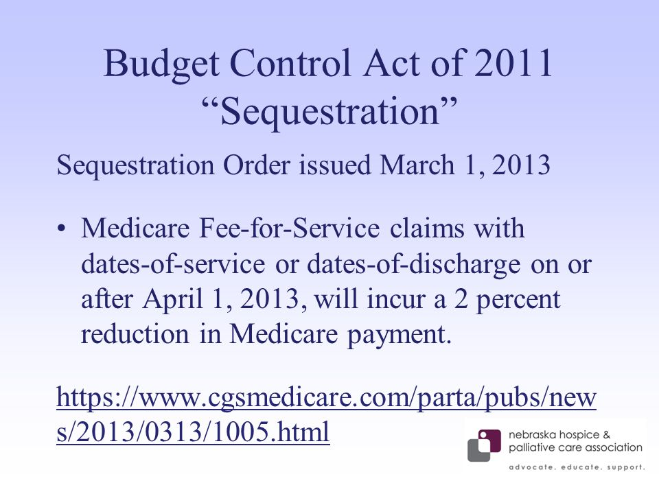 Budget Control Act of 2011 Sequestration Sequestration Order issued March 1, 2013 Medicare Fee-for-Service claims with dates-of-service or dates-of-discharge on or after April 1, 2013, will incur a 2 percent reduction in Medicare payment.