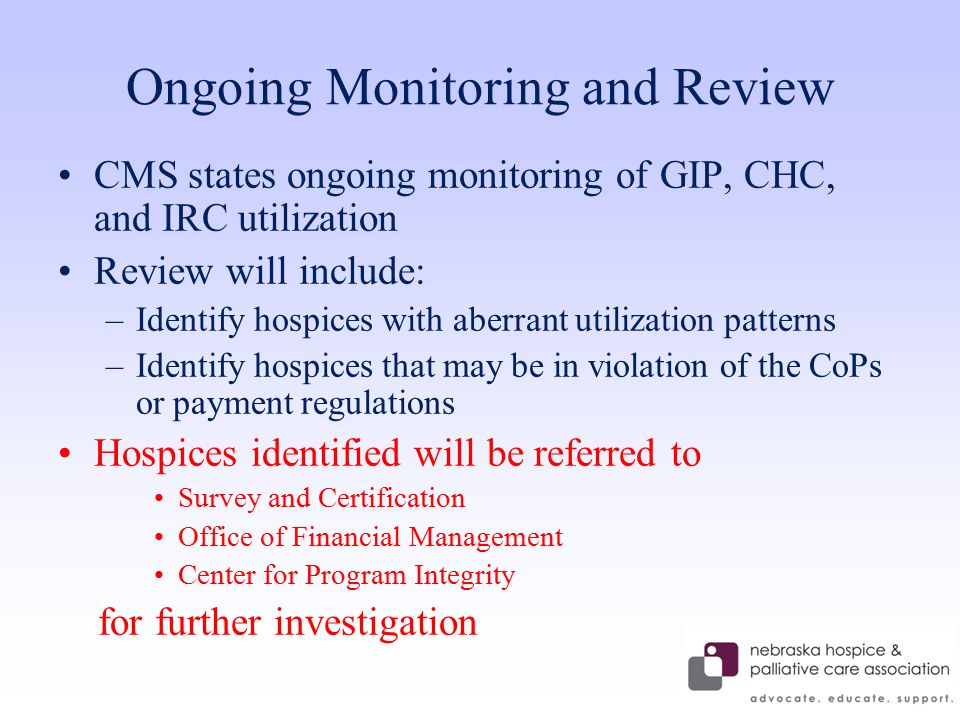 Ongoing Monitoring and Review CMS states ongoing monitoring of GIP, CHC, and IRC utilization Review will include: –Identify hospices with aberrant utilization patterns –Identify hospices that may be in violation of the CoPs or payment regulations Hospices identified will be referred to Survey and Certification Office of Financial Management Center for Program Integrity for further investigation