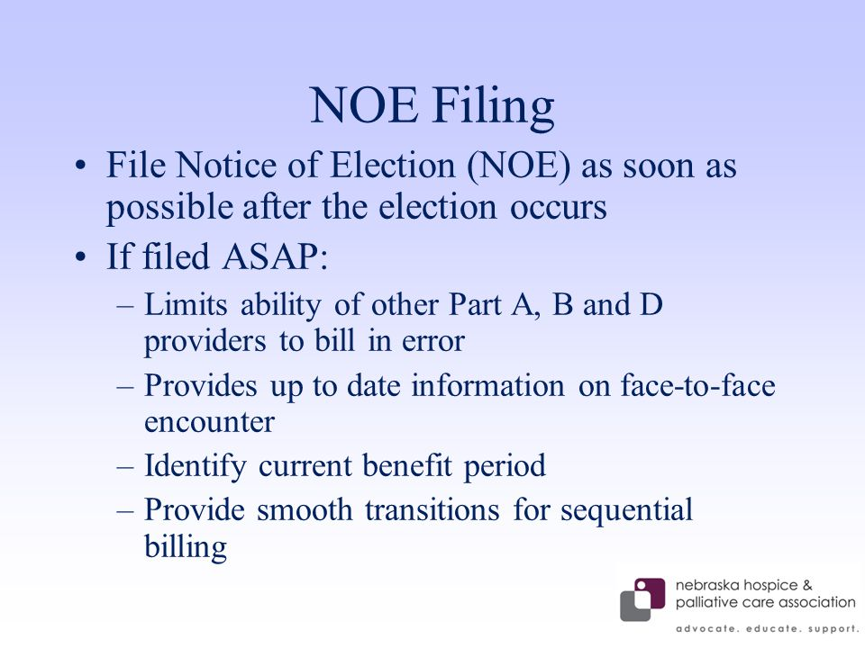 NOE Filing File Notice of Election (NOE) as soon as possible after the election occurs If filed ASAP: –Limits ability of other Part A, B and D providers to bill in error –Provides up to date information on face-to-face encounter –Identify current benefit period –Provide smooth transitions for sequential billing