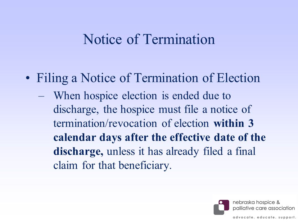 Notice of Termination Filing a Notice of Termination of Election –When hospice election is ended due to discharge, the hospice must file a notice of termination/revocation of election within 3 calendar days after the effective date of the discharge, unless it has already filed a final claim for that beneficiary.
