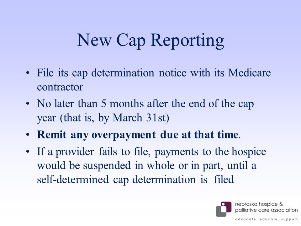 New Cap Reporting File its cap determination notice with its Medicare contractor No later than 5 months after the end of the cap year (that is, by March 31st) Remit any overpayment due at that time.