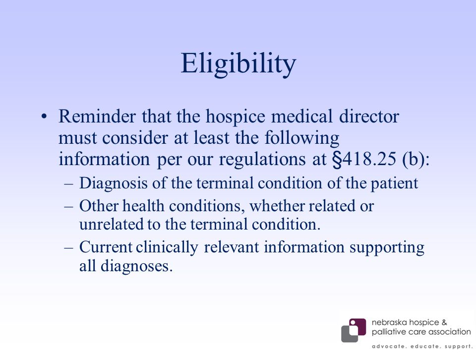 Eligibility Reminder that the hospice medical director must consider at least the following information per our regulations at §418.25 (b): –Diagnosis of the terminal condition of the patient –Other health conditions, whether related or unrelated to the terminal condition.