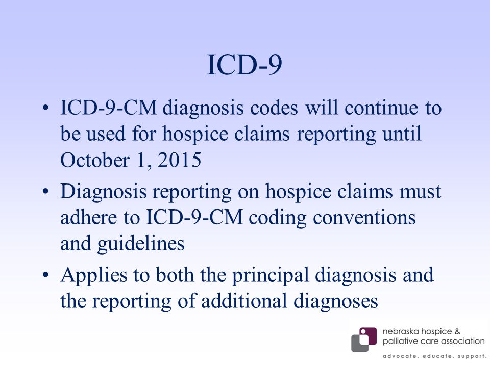 ICD-9 ICD-9-CM diagnosis codes will continue to be used for hospice claims reporting until October 1, 2015 Diagnosis reporting on hospice claims must adhere to ICD-9-CM coding conventions and guidelines Applies to both the principal diagnosis and the reporting of additional diagnoses