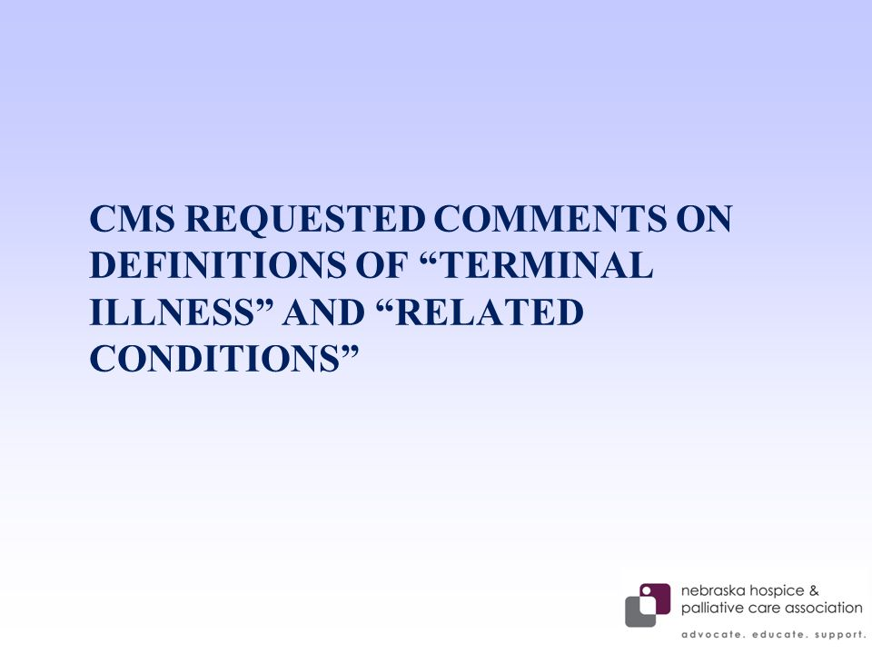CMS REQUESTED COMMENTS ON DEFINITIONS OF TERMINAL ILLNESS AND RELATED CONDITIONS