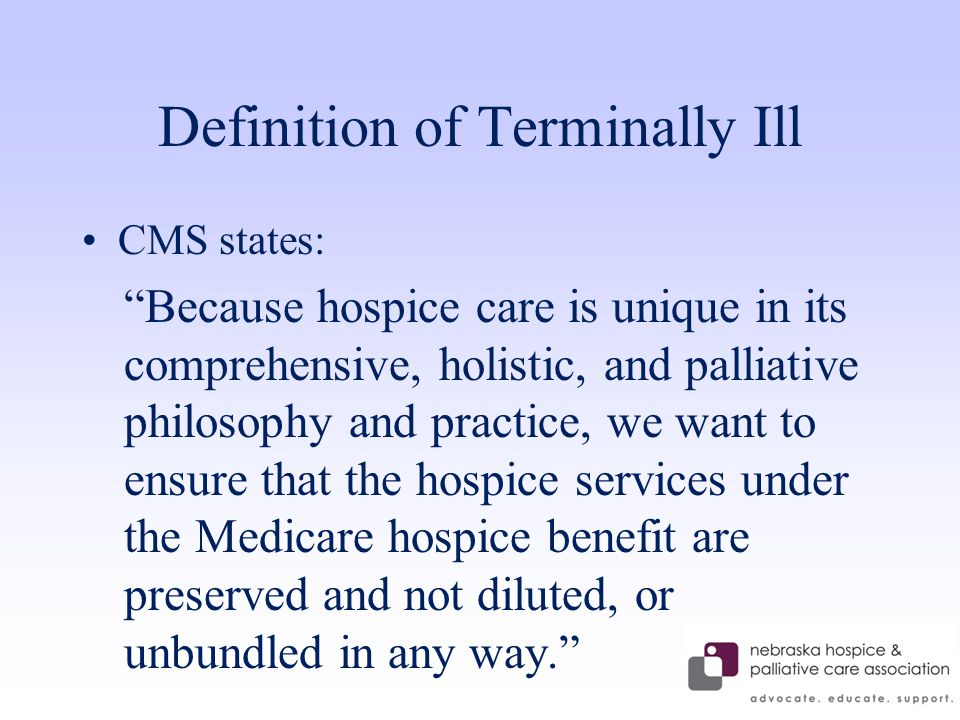 Definition of Terminally Ill CMS states: Because hospice care is unique in its comprehensive, holistic, and palliative philosophy and practice, we want to ensure that the hospice services under the Medicare hospice benefit are preserved and not diluted, or unbundled in any way.