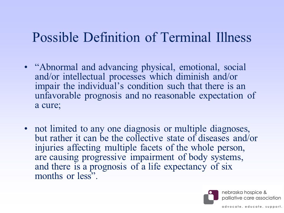 Possible Definition of Terminal Illness Abnormal and advancing physical, emotional, social and/or intellectual processes which diminish and/or impair the individual's condition such that there is an unfavorable prognosis and no reasonable expectation of a cure; not limited to any one diagnosis or multiple diagnoses, but rather it can be the collective state of diseases and/or injuries affecting multiple facets of the whole person, are causing progressive impairment of body systems, and there is a prognosis of a life expectancy of six months or less .