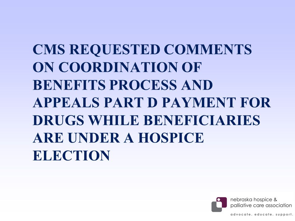 CMS REQUESTED COMMENTS ON COORDINATION OF BENEFITS PROCESS AND APPEALS PART D PAYMENT FOR DRUGS WHILE BENEFICIARIES ARE UNDER A HOSPICE ELECTION